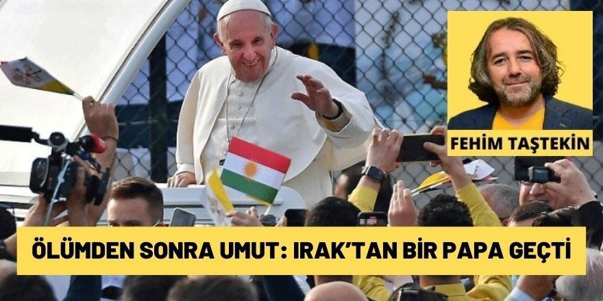 Fehim Taştekin: Ölümden sonra umut: Irak'tan bir Papa geçti