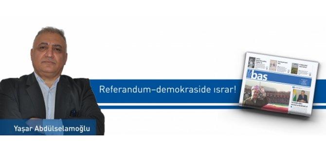 Referandum–demokraside ısrar!