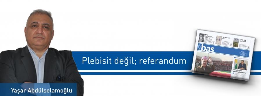 Plebisit değil; referandum