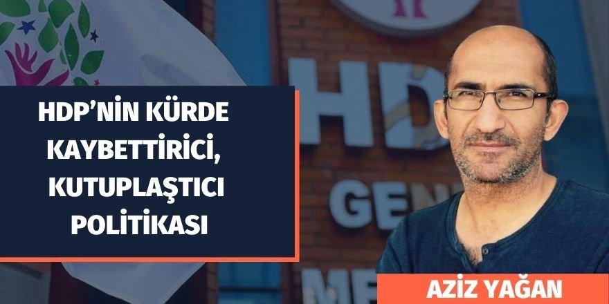 Aziz Yağan: HDP'nin Kürde Kaybettirici, Kutuplaştıcı Politikası