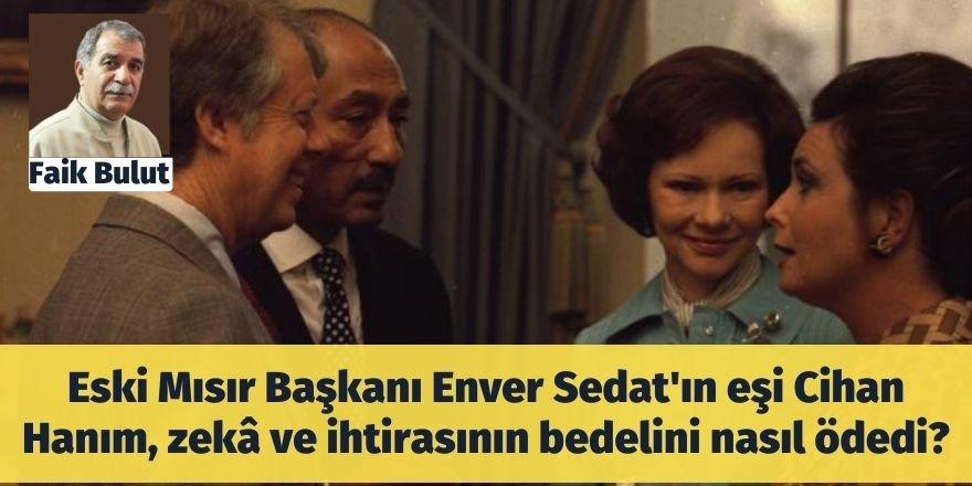 Faik Bulut: Eski Mısır Başkanı Enver Sedat'ın eşi Cihan Hanım, zekâ ve ihtirasının bedelini nasıl ödedi?